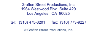Grafton Street Productions, Inc. 1964 Westwood Blvd. Suite 420 Los Angeles,  CA  90025  tel:   (310) 475-3201  |   fax:  (310) 773-9227  © Grafton Street Productions, Inc.
